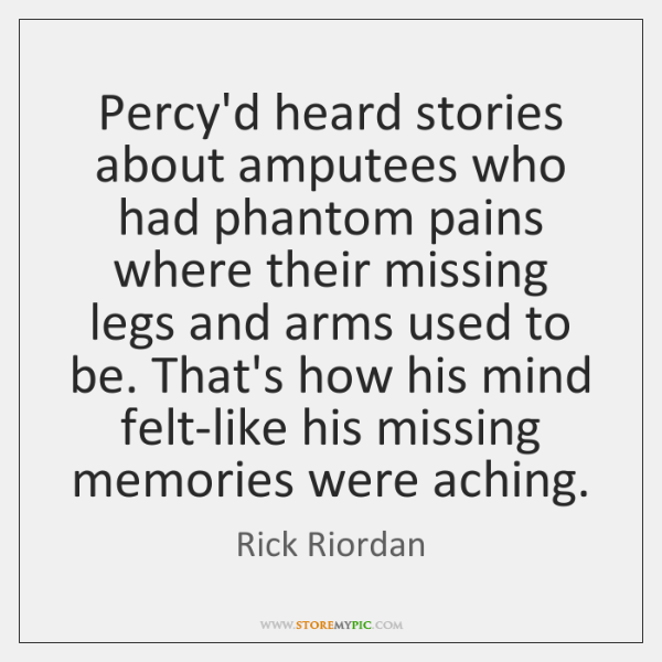 Percy'd heard stories about amputees who had phantom pains where their missing ...