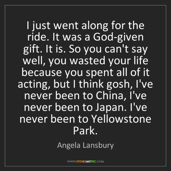 Angela Lansbury: I just went along for the ride. It was a God-given gift....