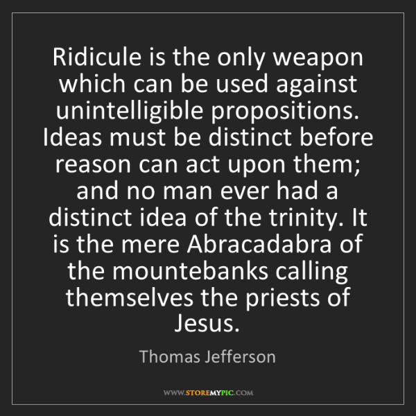 Thomas Jefferson: Ridicule is the only weapon which can be used against...