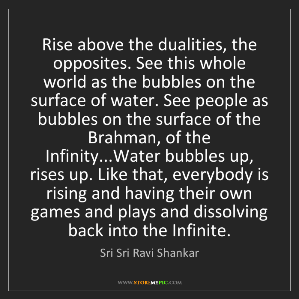 Sri Sri Ravi Shankar: Rise above the dualities, the opposites. See this whole...