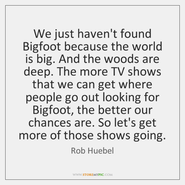 We just haven't found Bigfoot because the world is big. And the ...