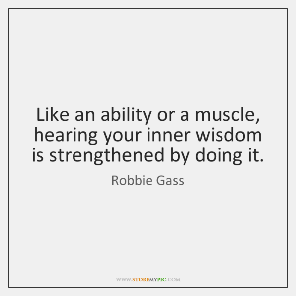 Like an ability or a muscle, hearing your inner wisdom is strengthened ...