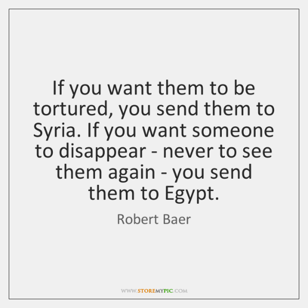 If you want them to be tortured, you send them to Syria. ...