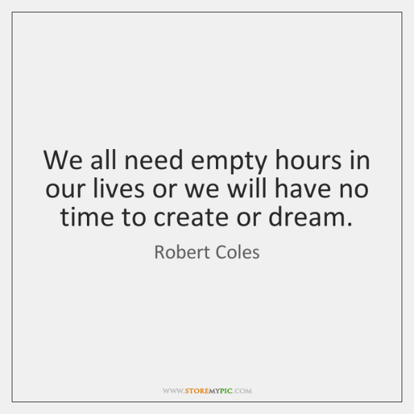 We all need empty hours in our lives or we will have ...
