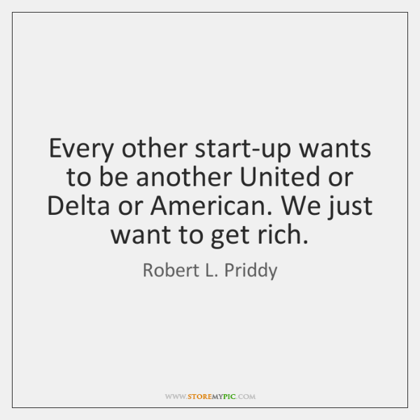 Every other start-up wants to be another United or Delta or American. ...
