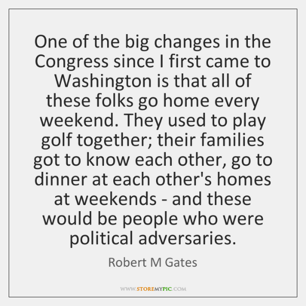 One of the big changes in the Congress since I first came ...