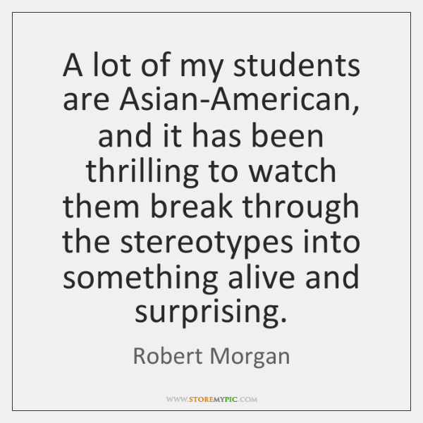 A lot of my students are Asian-American, and it has been thrilling ...