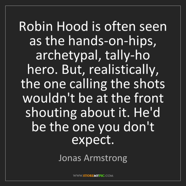 Jonas Armstrong: Robin Hood is often seen as the hands-on-hips, archetypal,...