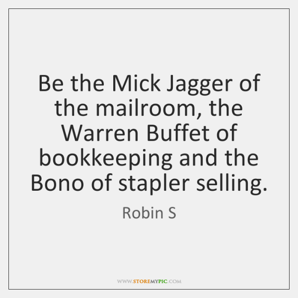 Be the Mick Jagger of the mailroom, the Warren Buffet of bookkeeping ...