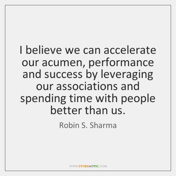 I believe we can accelerate our acumen, performance and success by leveraging ...