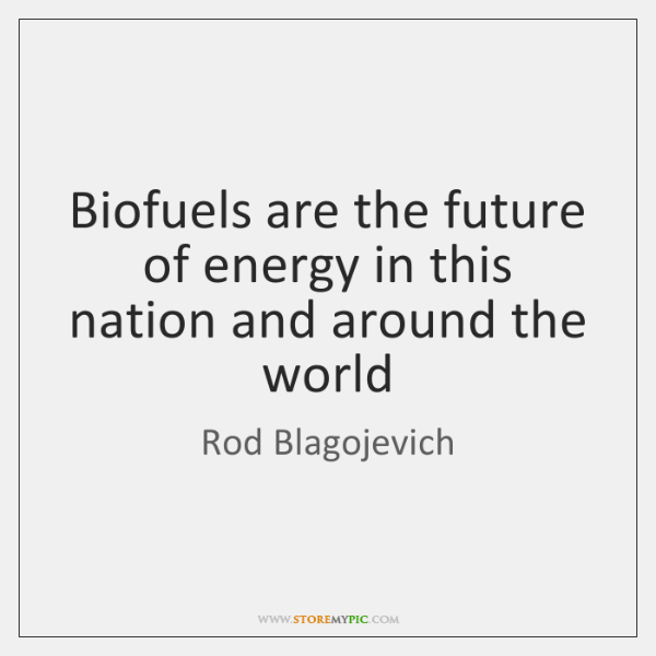 Biofuels are the future of energy in this nation and around the ...