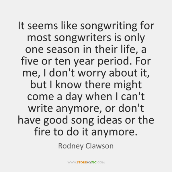 It seems like songwriting for most songwriters is only one season in ...