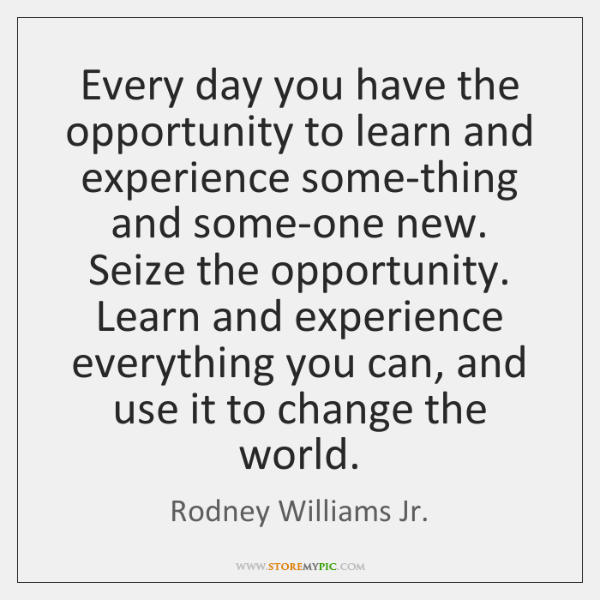Every day you have the opportunity to learn and experience some-thing and ...