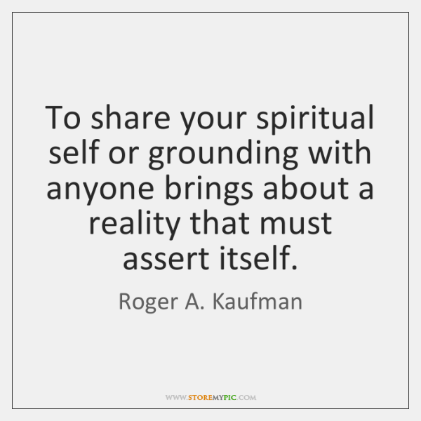 To share your spiritual self or grounding with anyone brings about a ...