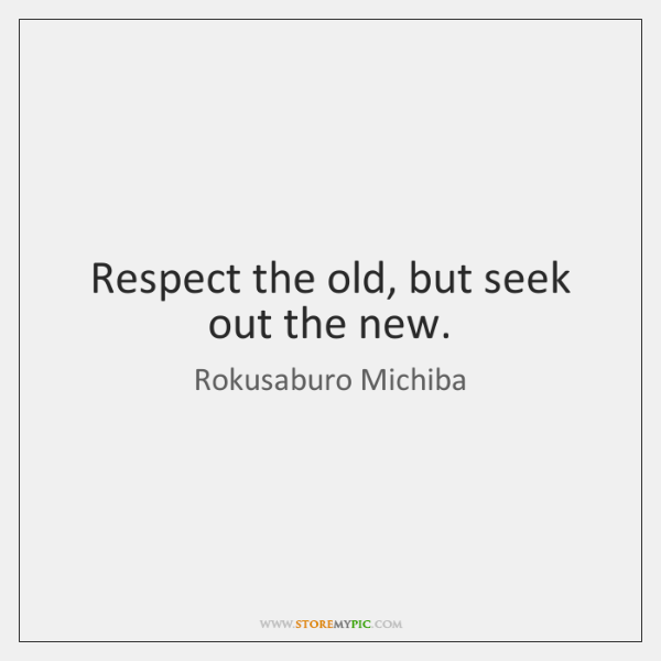 Respect the old, but seek out the new.