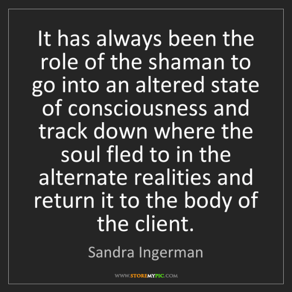 Sandra Ingerman: It has always been the role of the shaman to go into...