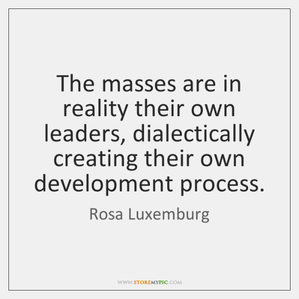 The masses are in reality their own leaders, dialectically creating their own ...