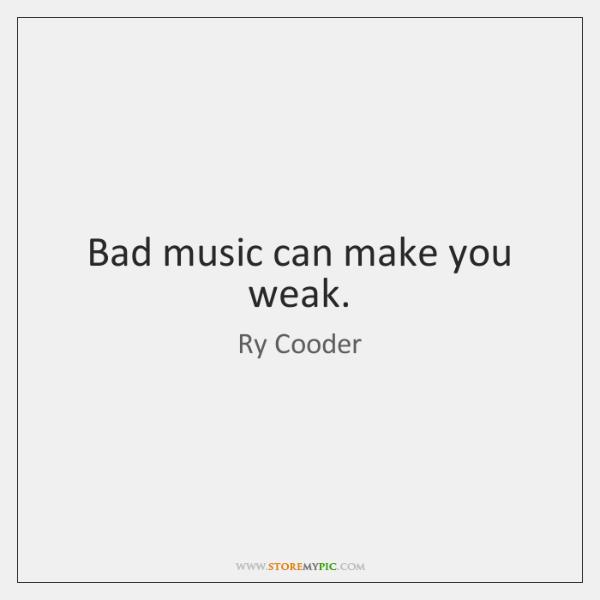 Bad music can make you weak.