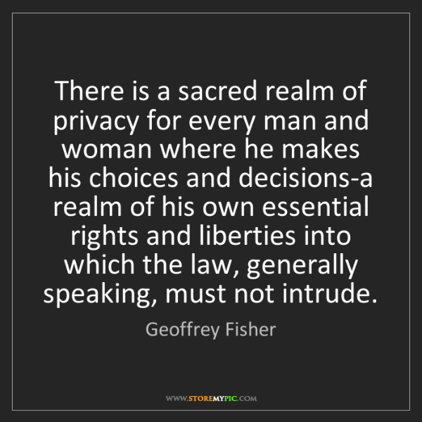 Geoffrey Fisher: There is a sacred realm of privacy for every man and...