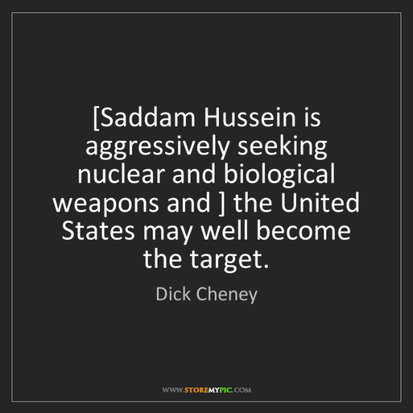 Dick Cheney: [Saddam Hussein is aggressively seeking nuclear and biological...