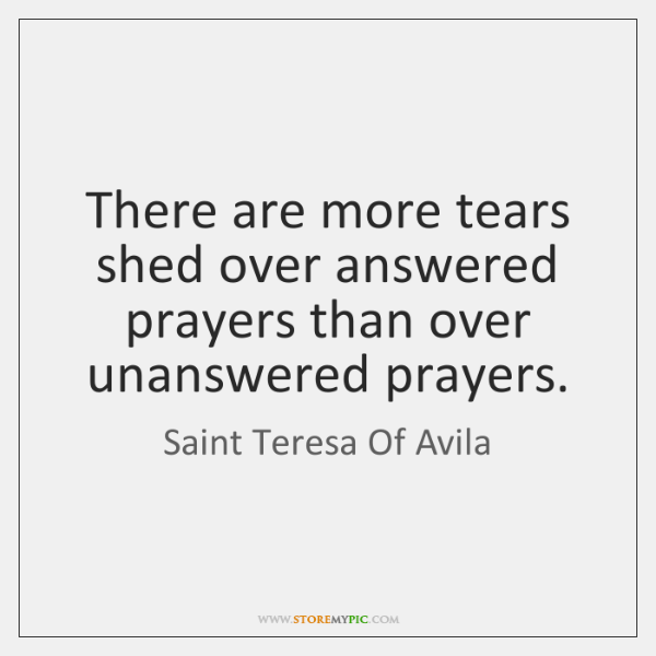 There are more tears shed over answered prayers than over unanswered prayers.