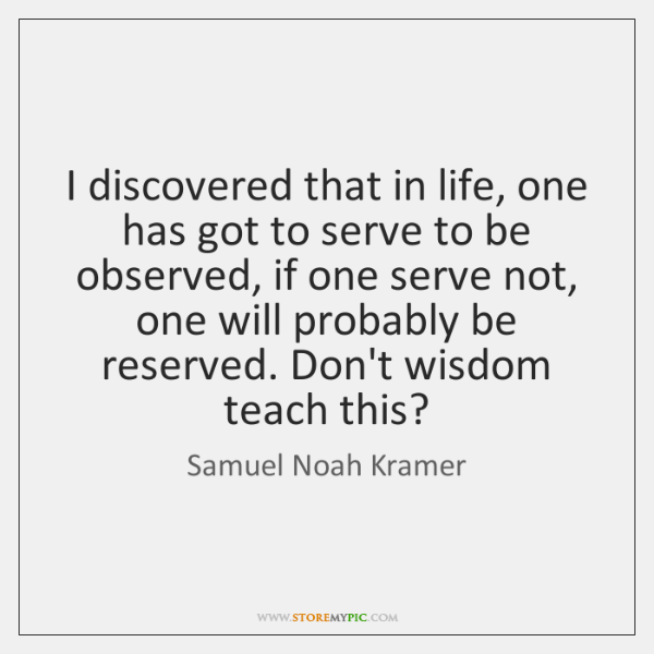 I discovered that in life, one has got to serve to be ...