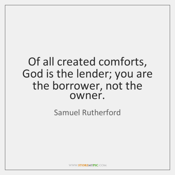 Of all created comforts, God is the lender; you are the borrower, ...
