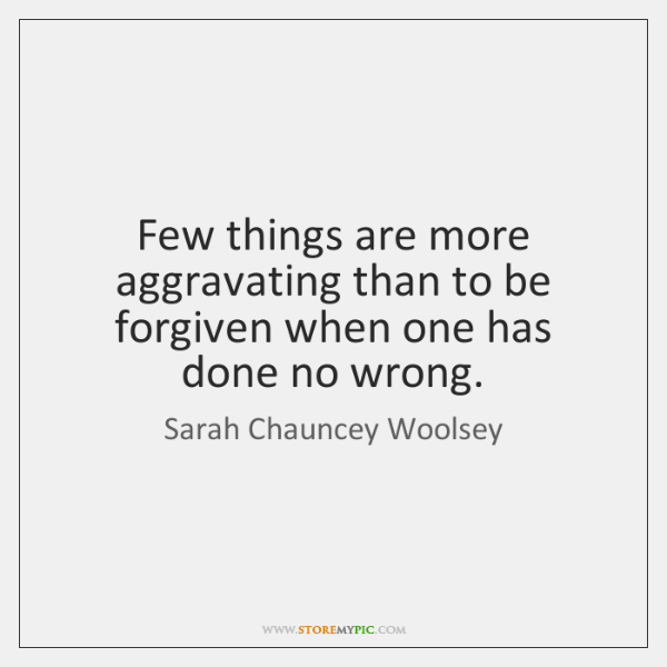 Few things are more aggravating than to be forgiven when one has ...