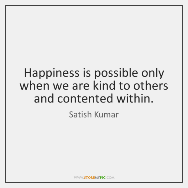Happiness is possible only when we are kind to others and contented ...
