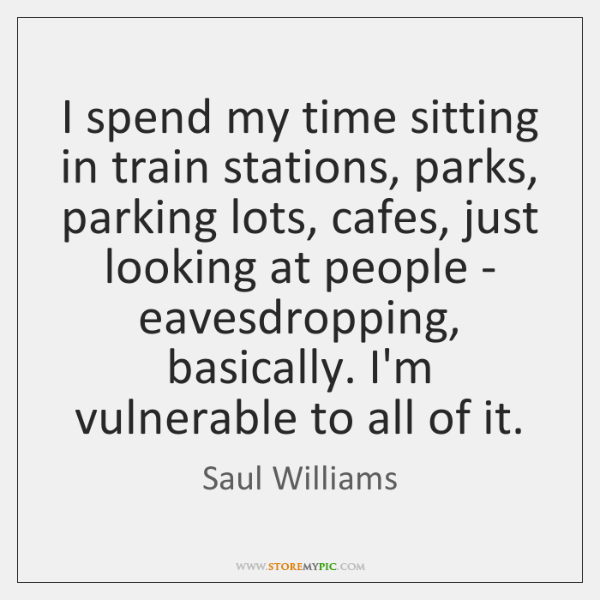 I spend my time sitting in train stations, parks, parking lots, cafes, ...