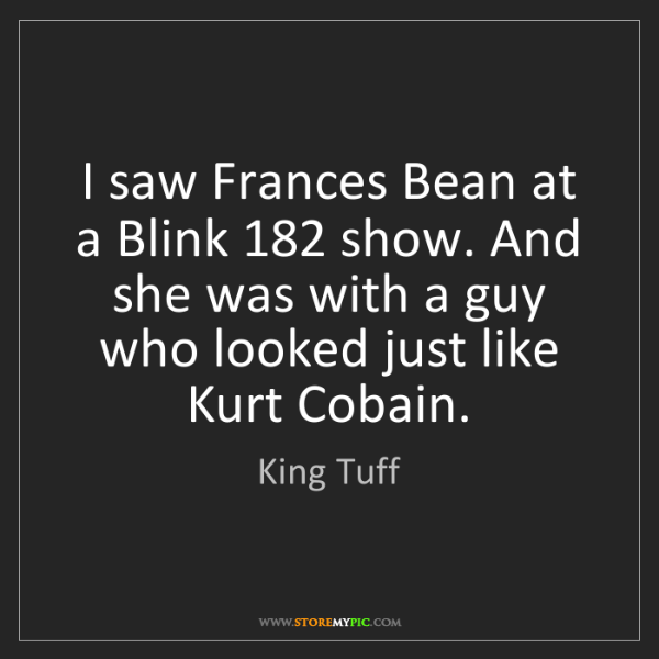 King Tuff: I saw Frances Bean at a Blink 182 show. And she was with...