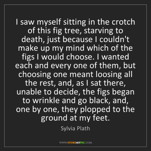 Sylvia Plath: I saw myself sitting in the crotch of this fig tree,...