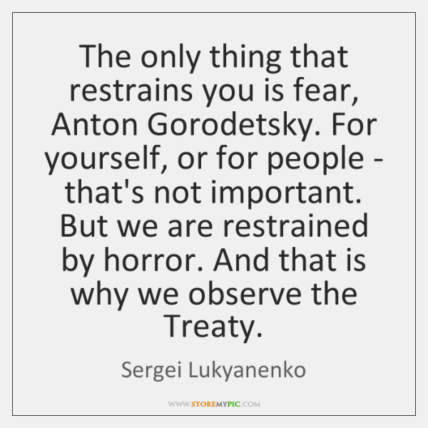 The only thing that restrains you is fear, Anton Gorodetsky. For yourself, ...