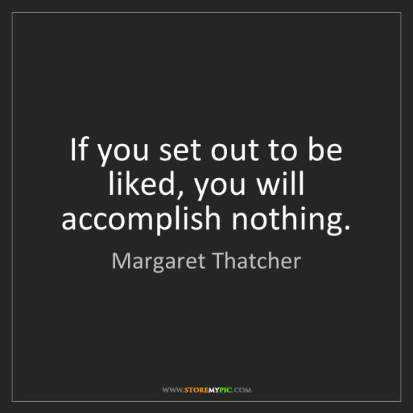 Margaret Thatcher: If you set out to be liked, you will accomplish nothing.