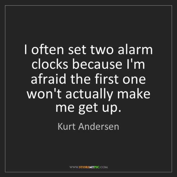 Kurt Andersen: I often set two alarm clocks because I'm afraid the first...