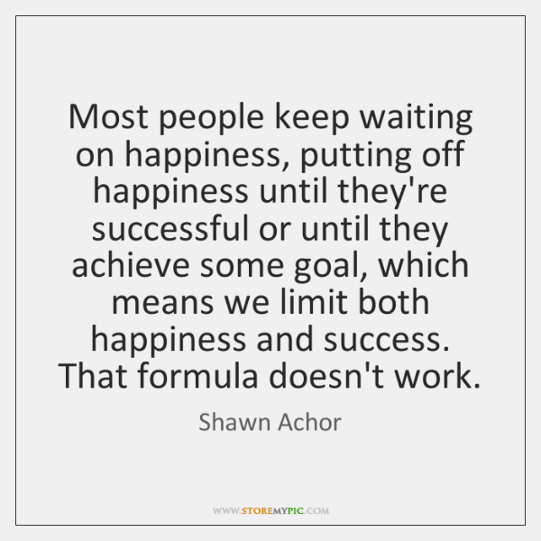 Most People Keep Waiting On Happiness Putting Off Happiness Until Custom Shawn Achor Quotes