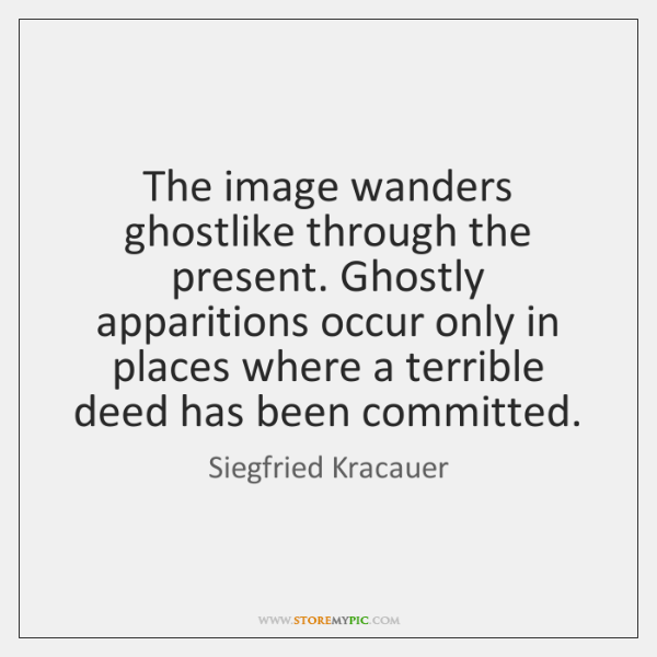 The image wanders ghostlike through the present. Ghostly apparitions occur only in ...