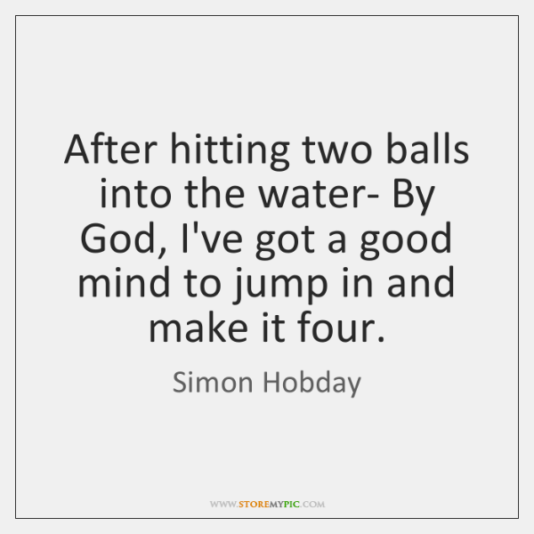 After hitting two balls into the water- By God, I've got a ...