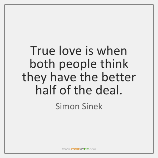True love is when both people think they have the better half ...