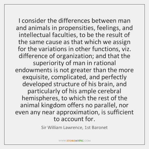 I consider the differences between man and animals in propensities, feelings, and ...