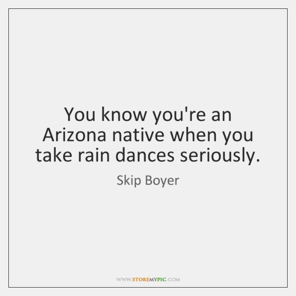 You know you're an Arizona native when you take rain dances seriously.