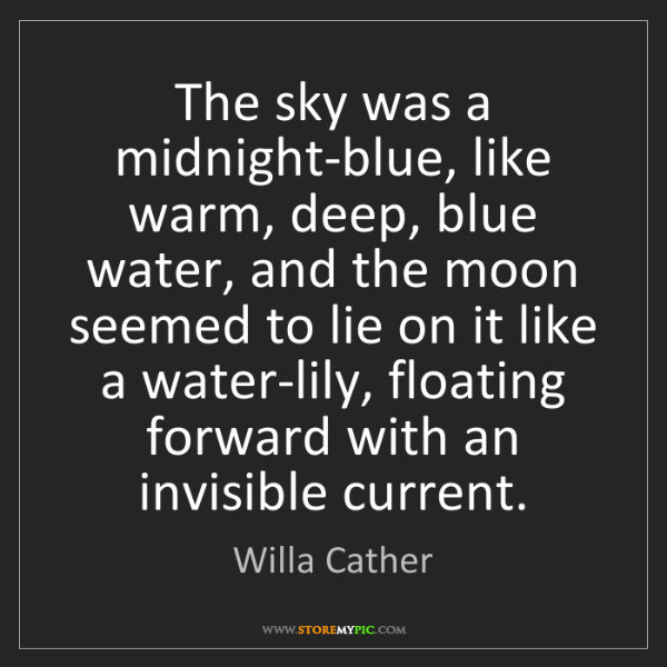 Willa Cather: The sky was a midnight-blue, like warm, deep, blue water,...
