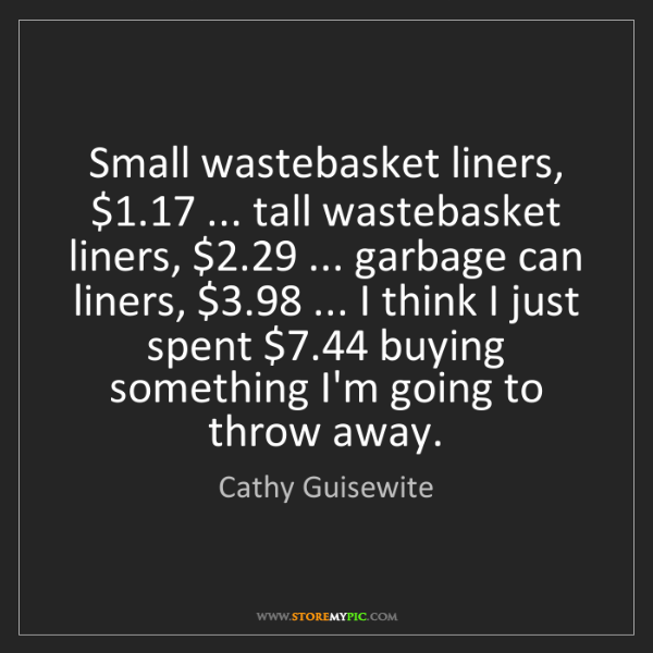 Cathy Guisewite: Small wastebasket liners, $1.17 ... tall wastebasket...