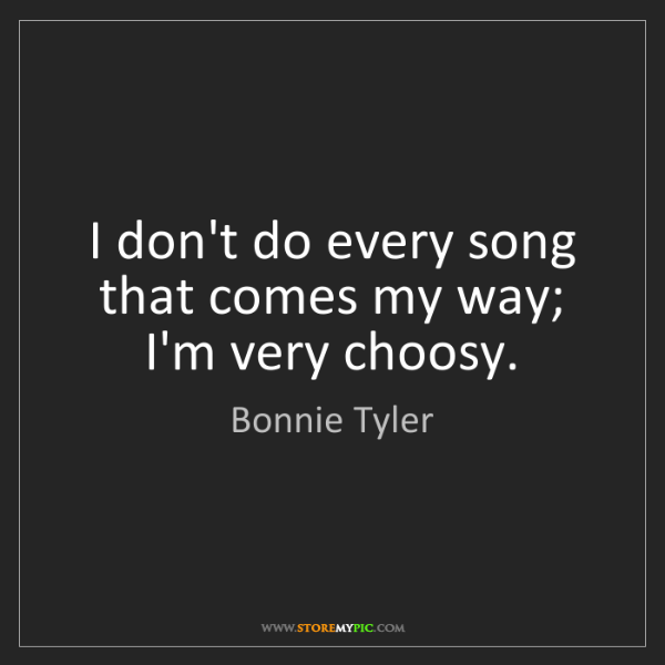 Bonnie Tyler: I don't do every song that comes my way; I'm very choosy.