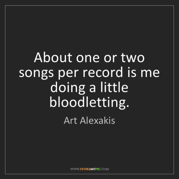 Art Alexakis: About one or two songs per record is me doing a little...