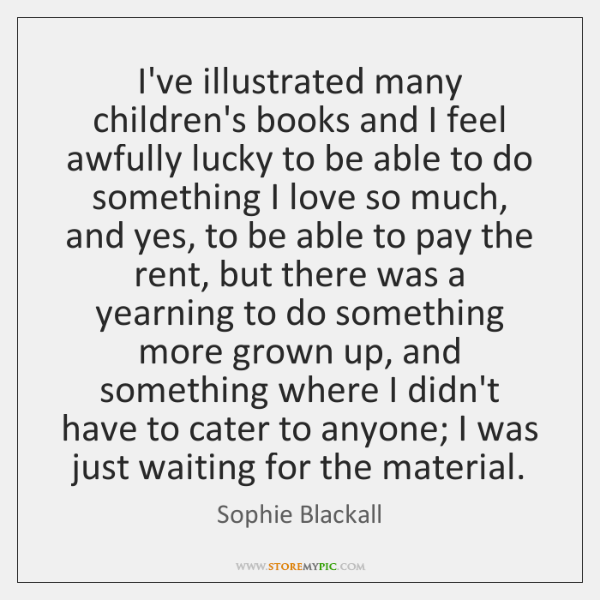 I've illustrated many children's books and I feel awfully lucky to be ...