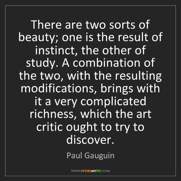 Paul Gauguin: There are two sorts of beauty; one is the result of instinct,...