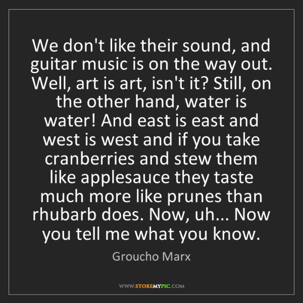 Groucho Marx: We don't like their sound, and guitar music is on the...