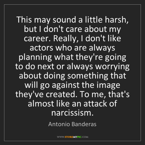 Antonio Banderas: This may sound a little harsh, but I don't care about...