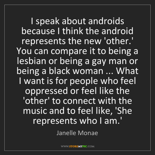 Janelle Monae: I speak about androids because I think the android represents...